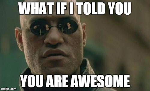 Anyone would love a random compliment, yes? | WHAT IF I TOLD YOU YOU ARE AWESOME | image tagged in memes,matrix morpheus,compliment,who's awesome you're awesome | made w/ Imgflip meme maker