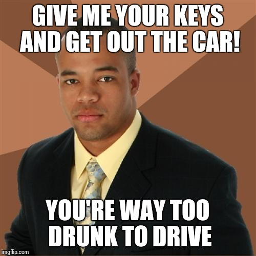 Successful Black Man Meme | GIVE ME YOUR KEYS AND GET OUT THE CAR! YOU'RE WAY TOO DRUNK TO DRIVE | image tagged in memes,successful black man | made w/ Imgflip meme maker
