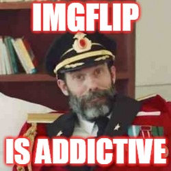 IMGFLIP IS ADDICTIVE | made w/ Imgflip meme maker