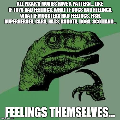Philosoraptor | ALL PIXAR'S MOVIES HAVE A PATTERN... LIKE IF TOYS HAD FEELINGS, WHAT IF BUGS HAD FEELINGS, WHAT IF MONSTERS HAD FEELINGS, FISH, SUPERHEROES, | image tagged in memes,philosoraptor | made w/ Imgflip meme maker