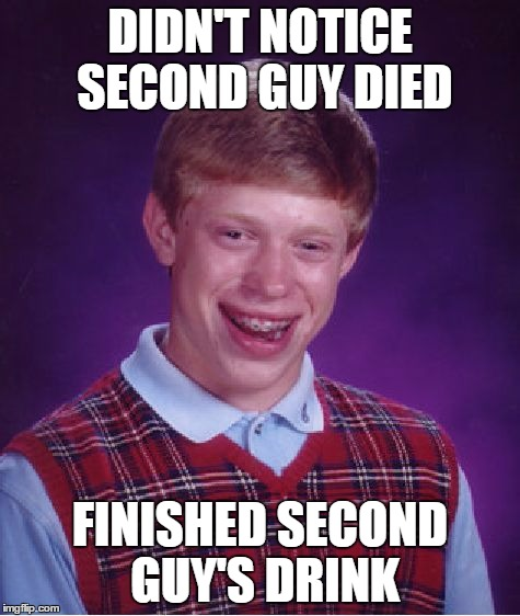 Bad Luck Brian Meme | DIDN'T NOTICE SECOND GUY DIED FINISHED SECOND GUY'S DRINK | image tagged in memes,bad luck brian | made w/ Imgflip meme maker