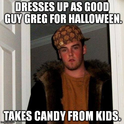 Scumbag Steve | DRESSES UP AS GOOD GUY GREG FOR HALLOWEEN. TAKES CANDY FROM KIDS. | image tagged in memes,scumbag steve,dresses up as x for halloween | made w/ Imgflip meme maker