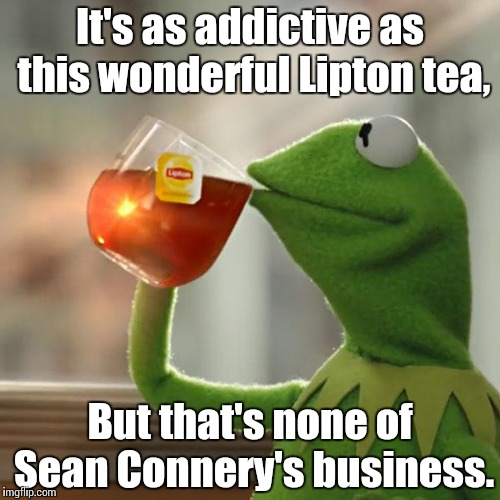 But Thats None Of My Business Meme | It's as addictive as this wonderful Lipton tea, But that's none of Sean Connery's business. | image tagged in memes,but thats none of my business,kermit the frog | made w/ Imgflip meme maker