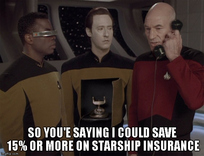 Geico is EVERYWHERE!!! | SO YOU'E SAYING I COULD SAVE 15% OR MORE ON STARSHIP INSURANCE | image tagged in android,geico,star trek tng,star trek | made w/ Imgflip meme maker