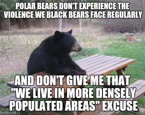 "Bear lives matter. | POLAR BEARS DON'T EXPERIENCE THE VIOLENCE WE BLACK BEARS FACE REGULARLY AND DON'T GIVE ME THAT ""WE LIVE IN MORE DENSELY POPULATED AREAS"" EXC 
