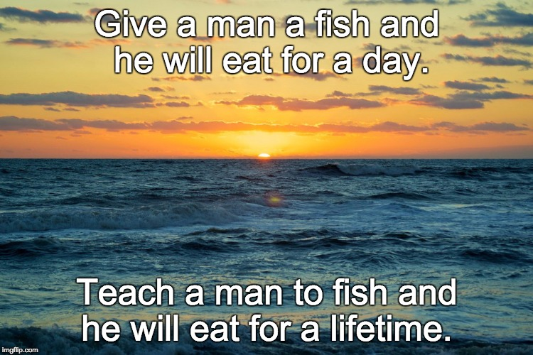 Give a man a fish and he will eat for a day. Teach a man to fish and he will eat for a lifetime. | image tagged in obx sunrise | made w/ Imgflip meme maker