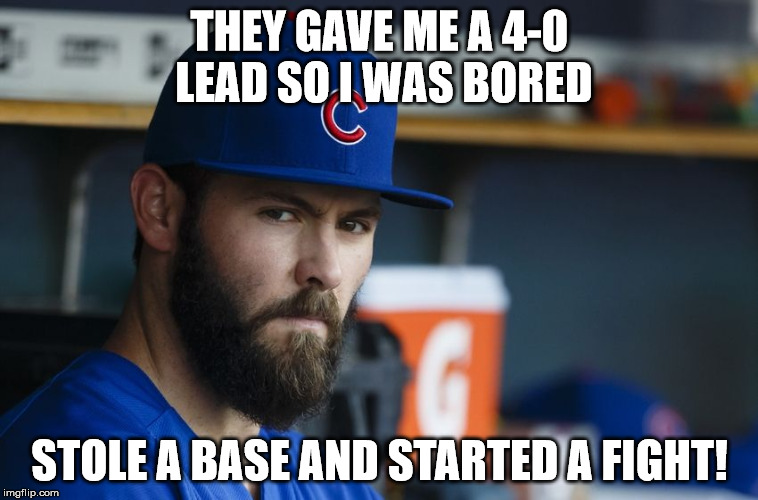 Jake Arrieta | THEY GAVE ME A 4-0 LEAD SO I WAS BORED STOLE A BASE AND STARTED A FIGHT! | image tagged in jake arrieta | made w/ Imgflip meme maker