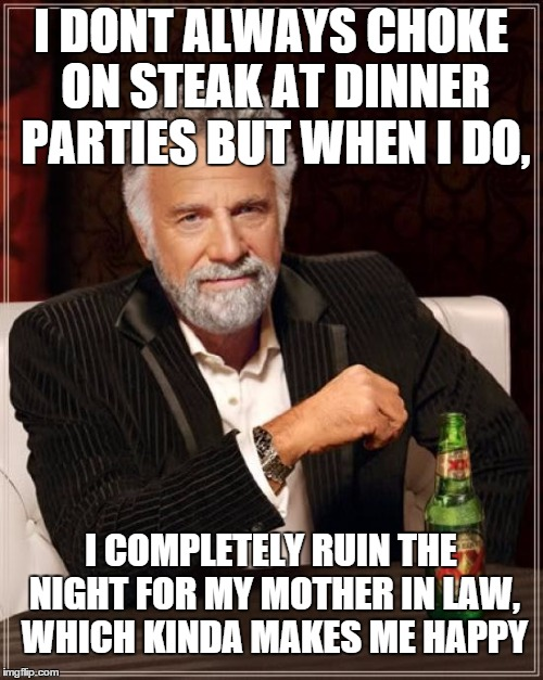 The Most Interesting Man In The World Meme | I DONT ALWAYS CHOKE ON STEAK AT DINNER PARTIES BUT WHEN I DO, I COMPLETELY RUIN THE NIGHT FOR MY MOTHER IN LAW, WHICH KINDA MAKES ME HAPPY | image tagged in memes,the most interesting man in the world | made w/ Imgflip meme maker