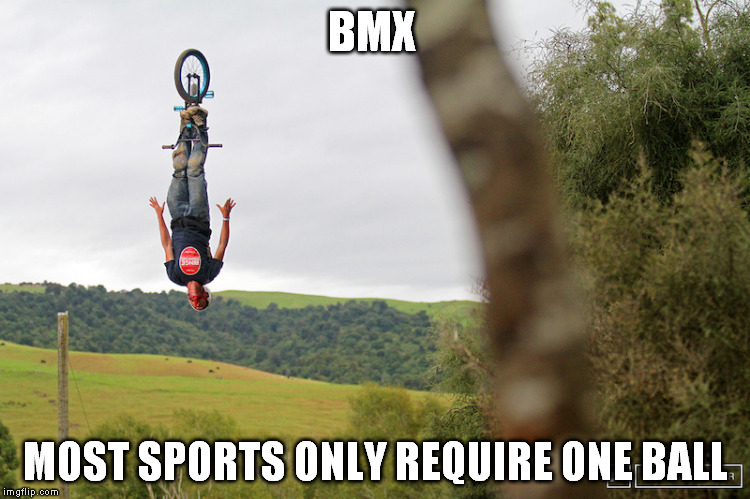 BMX MOST SPORTS ONLY REQUIRE ONE BALL | image tagged in bmx | made w/ Imgflip meme maker