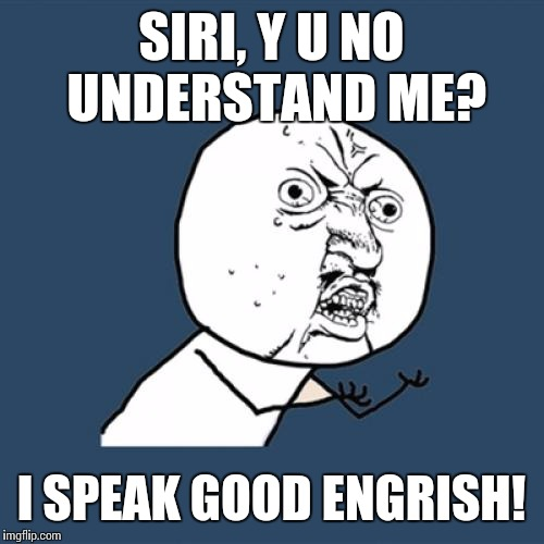 The joy of iPhone voice command with a thick accent | SIRI, Y U NO UNDERSTAND ME? I SPEAK GOOD ENGRISH! | image tagged in memes,y u no,siri,iphone,english,AdviceAnimals | made w/ Imgflip meme maker