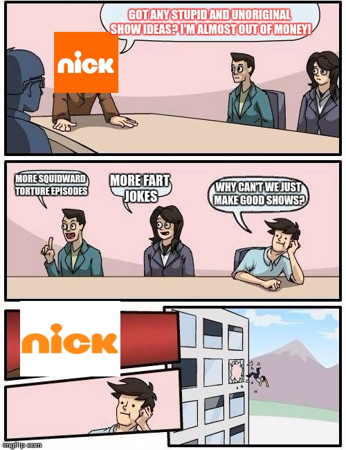 Boardroom Meeting Suggestion Meme | GOT ANY STUPID AND UNORIGINAL SHOW IDEAS? I'M ALMOST OUT OF MONEY! MORE SQUIDWARD TORTURE EPISODES MORE FART JOKES WHY CAN'T WE JUST MAKE GO | image tagged in memes,boardroom meeting suggestion | made w/ Imgflip meme maker
