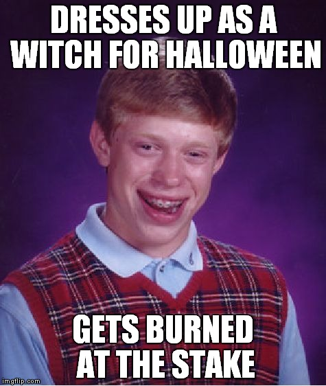 Bad Luck Brian Meme | DRESSES UP AS A WITCH FOR HALLOWEEN GETS BURNED AT THE STAKE | image tagged in memes,bad luck brian | made w/ Imgflip meme maker