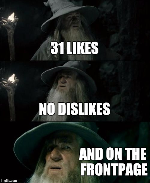 Confused Gandalf Meme | 31 LIKES NO DISLIKES AND ON THE FRONTPAGE | image tagged in memes,confused gandalf | made w/ Imgflip meme maker