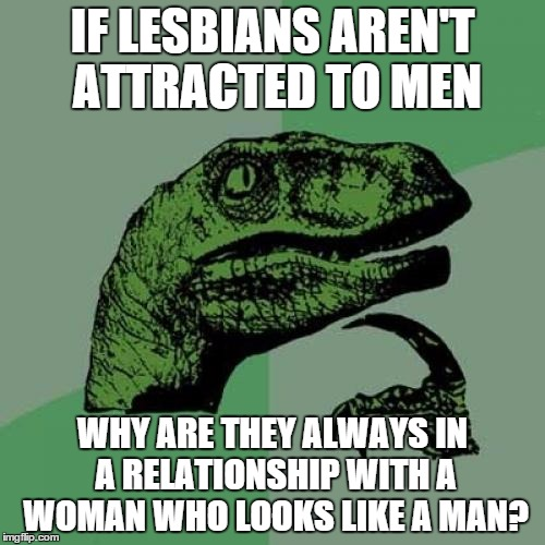 Philosoraptor Meme | IF LESBIANS AREN'T ATTRACTED TO MEN WHY ARE THEY ALWAYS IN A RELATIONSHIP WITH A WOMAN WHO LOOKS LIKE A MAN? | image tagged in memes,philosoraptor | made w/ Imgflip meme maker