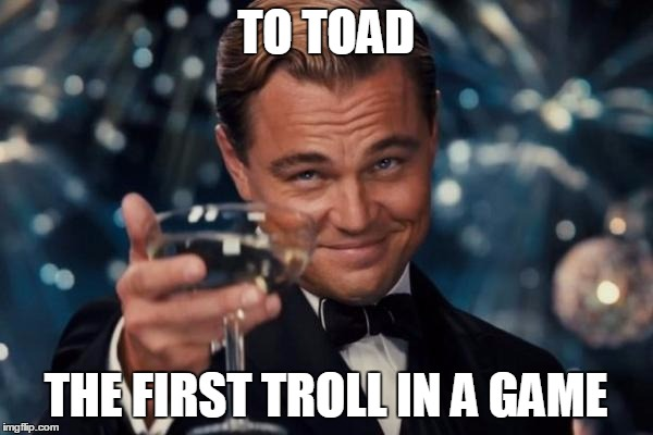 Leonardo Dicaprio Cheers Meme | TO TOAD THE FIRST TROLL IN A GAME | image tagged in memes,leonardo dicaprio cheers | made w/ Imgflip meme maker