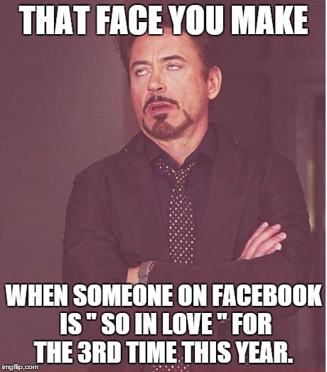 "Yes this is a re-post from facebook. I found it funny enough to share again. Get over it.  | THAT FACE YOU MAKE WHEN SOMEONE ON FACEBOOK IS "" SO IN LOVE "" FOR THE 3RD TIME THIS YEAR. 
