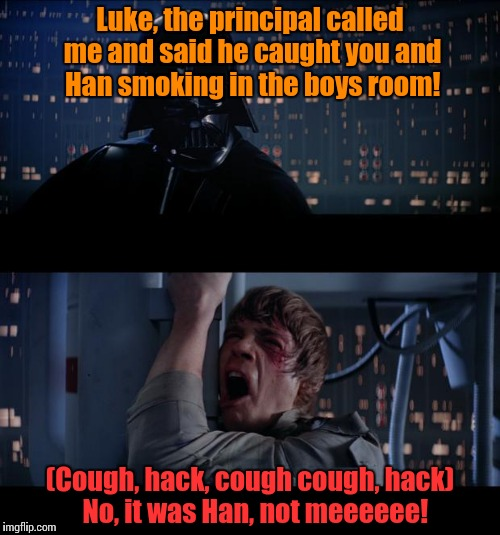 Boys will be boys | Luke, the principal called me and said he caught you and Han smoking in the boys room! (Cough, hack, cough cough, hack)  No, it was Han, not | image tagged in star wars,luke skywalker,luke,darth vader luke skywalker | made w/ Imgflip meme maker