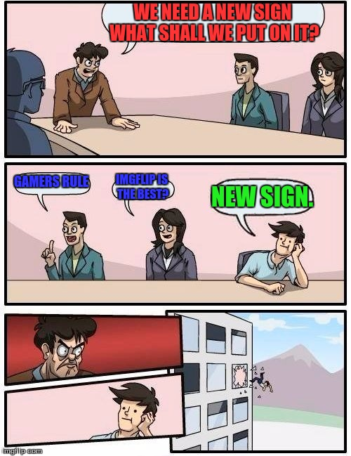New Sign suggestion | WE NEED A NEW SIGN WHAT SHALL WE PUT ON IT? GAMERS RULE IMGFLIP IS THE BEST? NEW SIGN. | image tagged in memes,boardroom meeting suggestion,signs,imgflip,gaming | made w/ Imgflip meme maker