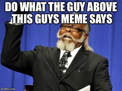 Too Damn High Meme | DO WHAT THE GUY ABOVE THIS GUYS MEME SAYS | image tagged in memes,too damn high | made w/ Imgflip meme maker