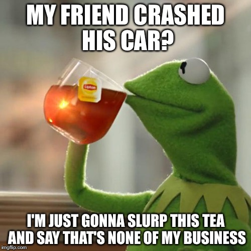 But Thats None Of My Business Meme | MY FRIEND CRASHED HIS CAR? I'M JUST GONNA SLURP THIS TEA AND SAY THAT'S NONE OF MY BUSINESS | image tagged in memes,but thats none of my business,kermit the frog | made w/ Imgflip meme maker