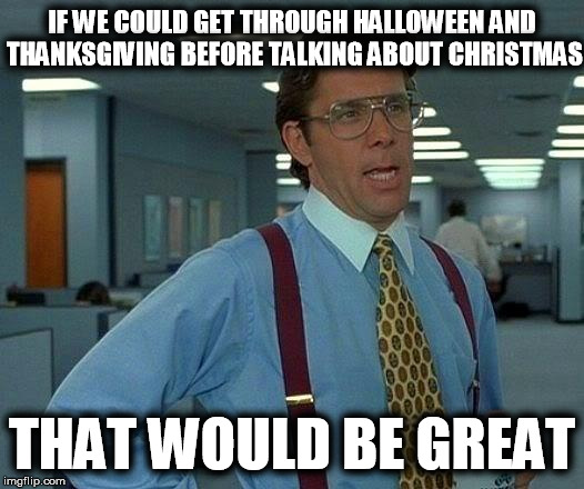 That Would Be Great Meme | IF WE COULD GET THROUGH HALLOWEEN AND THANKSGIVING BEFORE TALKING ABOUT CHRISTMAS THAT WOULD BE GREAT | image tagged in memes,that would be great | made w/ Imgflip meme maker