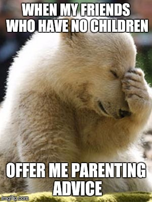 They have the best intentions. | WHEN MY FRIENDS WHO HAVE NO CHILDREN OFFER ME PARENTING ADVICE | image tagged in memes,facepalm bear,parenting | made w/ Imgflip meme maker
