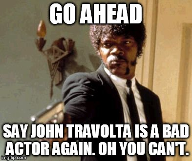 Say That Again I Dare You Meme | GO AHEAD SAY JOHN TRAVOLTA IS A BAD ACTOR AGAIN. OH YOU CAN'T. | image tagged in memes,say that again i dare you | made w/ Imgflip meme maker