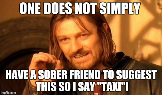 "One Does Not Simply Meme | ONE DOES NOT SIMPLY HAVE A SOBER FRIEND TO SUGGEST THIS SO I SAY ""TAXI""! 