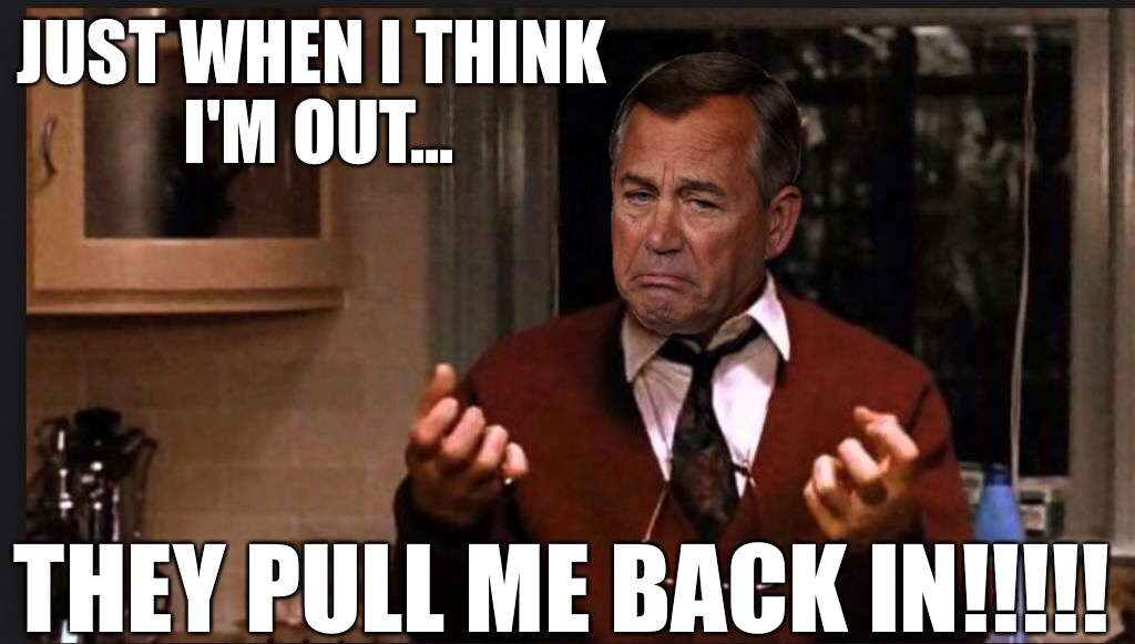 JUST WHEN I THINK I'M OUT... THEY PULL ME BACK IN!!!!! | image tagged in john boehner,godfather,al pacino,gop,politics,republicans | made w/ Imgflip meme maker