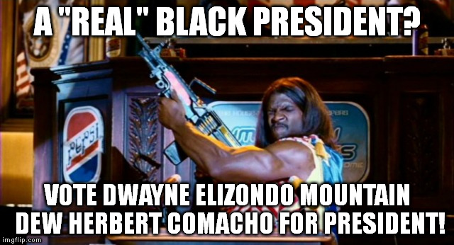 "Camacho Man! | A ""REAL"" BLACK PRESIDENT? VOTE DWAYNE ELIZONDO MOUNTAIN DEW HERBERT COMACHO FOR PRESIDENT! 