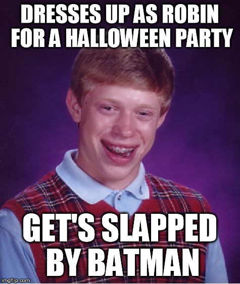 Bad Luck Brian Meme | DRESSES UP AS ROBIN FOR A HALLOWEEN PARTY GET'S SLAPPED BY BATMAN | image tagged in memes,bad luck brian | made w/ Imgflip meme maker