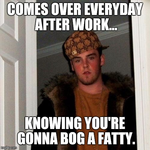 Scumbag Steve Meme | COMES OVER EVERYDAY AFTER WORK... KNOWING YOU'RE GONNA BOG A FATTY. | image tagged in memes,scumbag steve | made w/ Imgflip meme maker