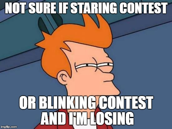 Futurama Fry Meme | NOT SURE IF STARING CONTEST OR BLINKING CONTEST AND I'M LOSING | image tagged in memes,futurama fry | made w/ Imgflip meme maker