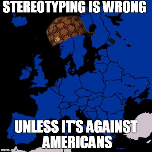 Pretty much every european in YouTube comments... | STEREOTYPING IS WRONG UNLESS IT'S AGAINST AMERICANS | image tagged in scumbag europe,scumbag | made w/ Imgflip meme maker