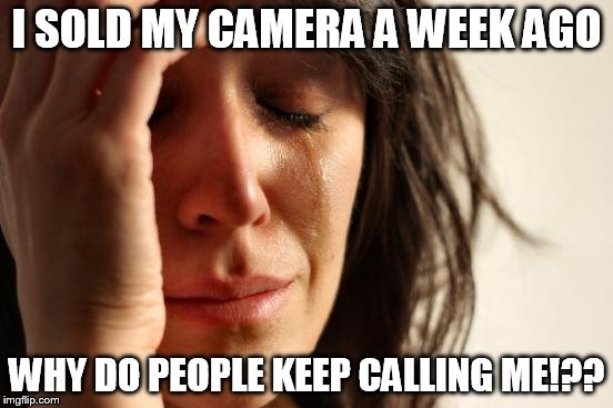 First World Problems Meme | I SOLD MY CAMERA A WEEK AGO WHY DO PEOPLE KEEP CALLING ME!?? | image tagged in memes,first world problems | made w/ Imgflip meme maker