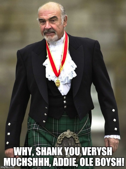Kilt Connery | WHY, SHANK YOU VERYSH MUCHSHHH, ADDIE, OLE BOYSH! | image tagged in kilt connery | made w/ Imgflip meme maker