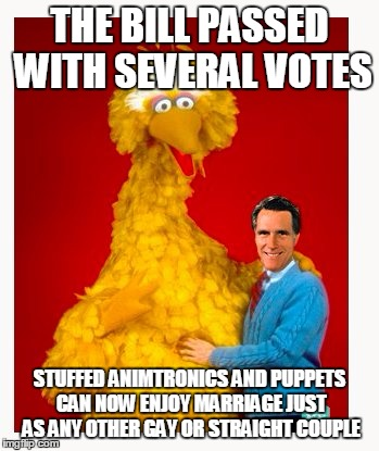 Big Bird And Mitt Romney | THE BILL PASSED WITH SEVERAL VOTES STUFFED ANIMTRONICS AND PUPPETS CAN NOW ENJOY MARRIAGE JUST AS ANY OTHER GAY OR STRAIGHT COUPLE | image tagged in memes,big bird and mitt romney | made w/ Imgflip meme maker
