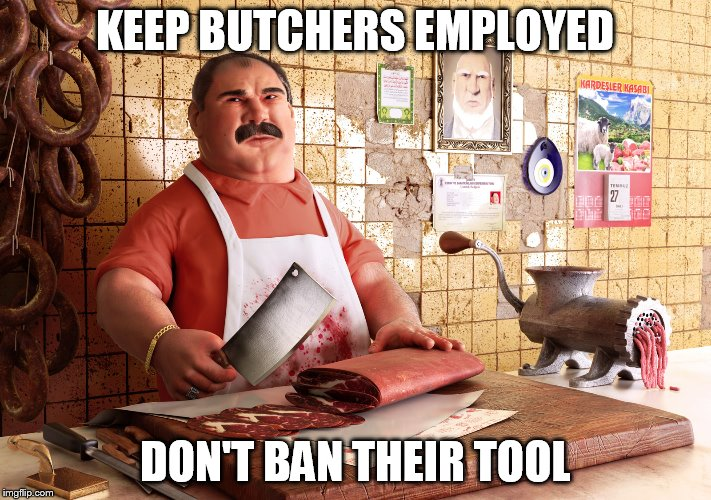 BUTCHER | KEEP BUTCHERS EMPLOYED DON'T BAN THEIR TOOL | image tagged in meat | made w/ Imgflip meme maker