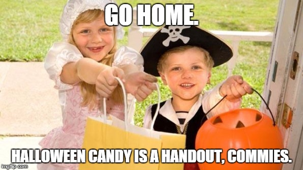 Halloween Handout | GO HOME. HALLOWEEN CANDY IS A HANDOUT, COMMIES. | image tagged in haloween,gop,republicans | made w/ Imgflip meme maker