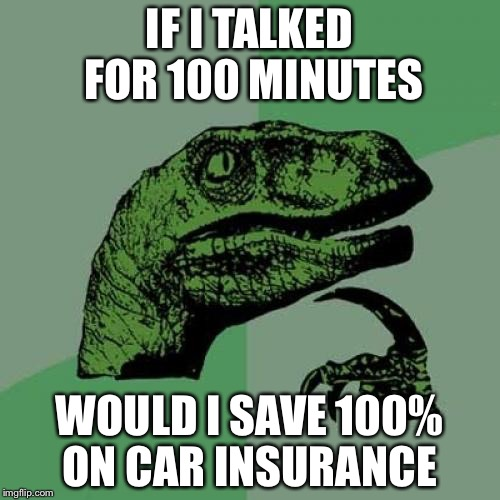 Philosoraptor Meme | IF I TALKED FOR 100 MINUTES WOULD I SAVE 100% ON CAR INSURANCE | image tagged in memes,philosoraptor | made w/ Imgflip meme maker