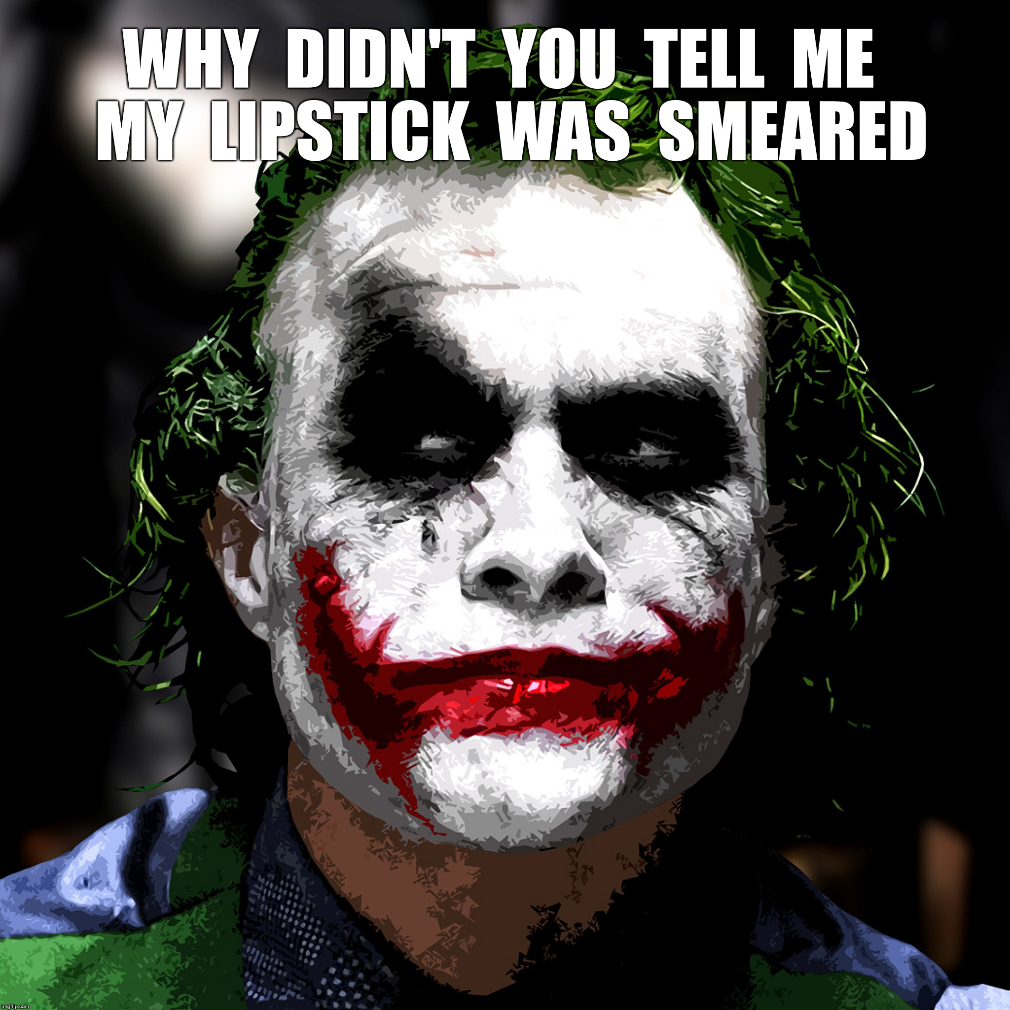 Does My Makeup Look Okay? | WHY  DIDN'T  YOU  TELL  ME  MY  LIPSTICK  WAS  SMEARED | image tagged in joker,lipstick,makeup | made w/ Imgflip meme maker