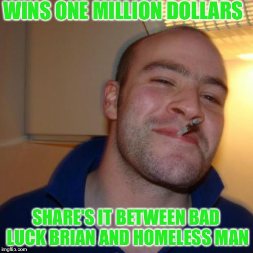 Good Guy Greg Meme | WINS ONE MILLION DOLLARS SHARE'S IT BETWEEN BAD LUCK BRIAN AND HOMELESS MAN | image tagged in memes,good guy greg | made w/ Imgflip meme maker