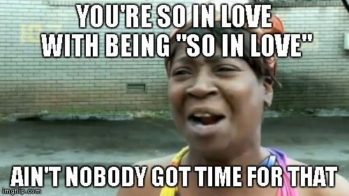 "Aint Nobody Got Time For That Meme | YOU'RE SO IN LOVE WITH BEING ""SO IN LOVE"" AIN'T NOBODY GOT TIME FOR THAT 