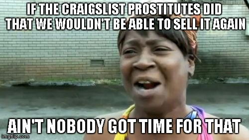 Aint Nobody Got Time For That Meme | IF THE CRAIGSLIST PROSTITUTES DID THAT WE WOULDN'T BE ABLE TO SELL IT AGAIN AIN'T NOBODY GOT TIME FOR THAT | image tagged in memes,aint nobody got time for that | made w/ Imgflip meme maker