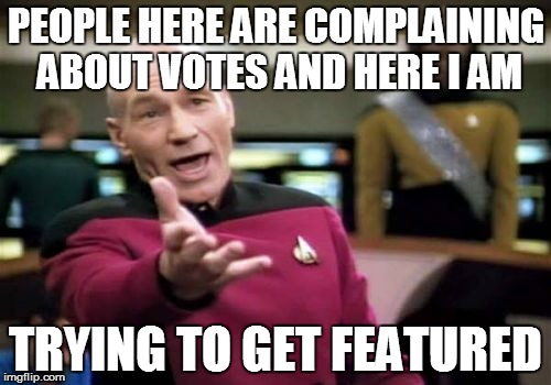 For real -.- | PEOPLE HERE ARE COMPLAINING ABOUT VOTES AND HERE I AM TRYING TO GET FEATURED | image tagged in memes,picard wtf | made w/ Imgflip meme maker