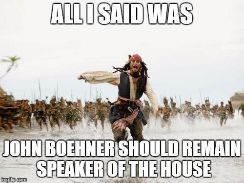 John Boehner Should Remain | ALL I SAID WAS JOHN BOEHNER SHOULD REMAIN SPEAKER OF THE HOUSE | image tagged in memes,jack sparrow being chased,speaker of the house,john boehner | made w/ Imgflip meme maker