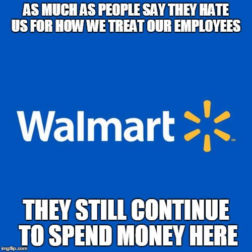 Walmart Life | AS MUCH AS PEOPLE SAY THEY HATE US FOR HOW WE TREAT OUR EMPLOYEES THEY STILL CONTINUE TO SPEND MONEY HERE | image tagged in walmart life | made w/ Imgflip meme maker