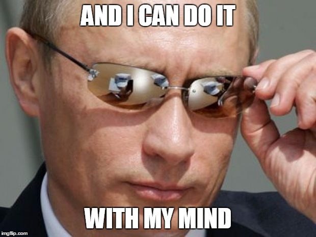 Vladimir Putin | AND I CAN DO IT WITH MY MIND | image tagged in vladimir putin | made w/ Imgflip meme maker