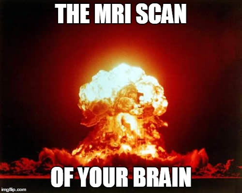 Nuclear Explosion Meme | THE MRI SCAN OF YOUR BRAIN | image tagged in memes,nuclear explosion,funny memes,funny,brain,meme | made w/ Imgflip meme maker