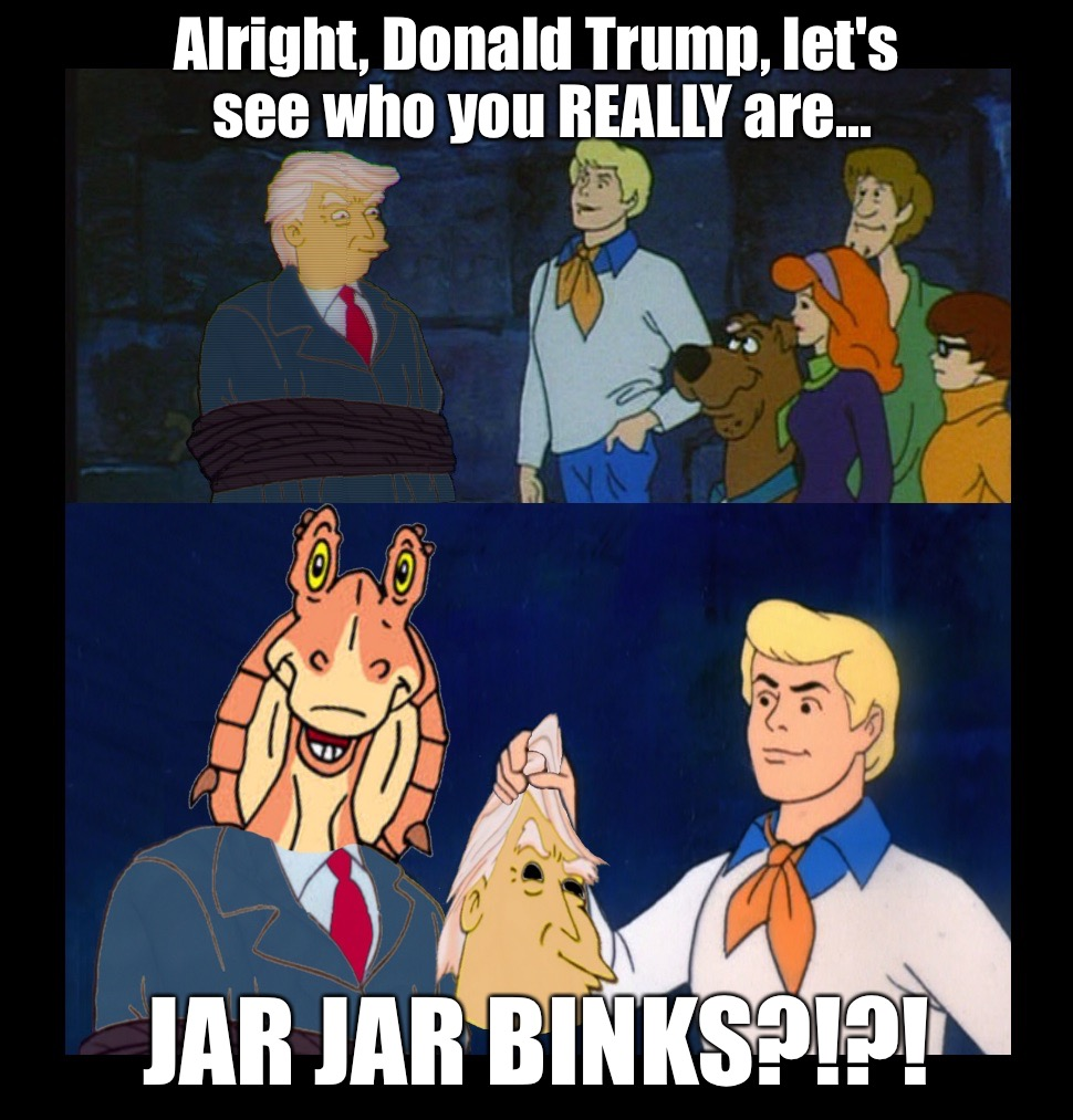Scooby and the gang get to the bottom of Donald Trump | Alright, Donald Trump, let's see who you REALLY are... JAR JAR BINKS?!?! | image tagged in donald trump,scooby doo,star wars jar jar binks,jar jar binks,lets see who you really are,unmasked | made w/ Imgflip meme maker